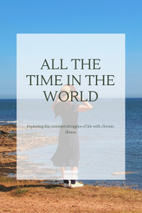 "Image of woman overlooking the sea, standing on the dunes on a sunny day. She is wearing a navy summers dress with a sun hat she is holding on due to a breeze. There is text covering the picture, it reads: ""All the time in the world: exploring the constant struggles of life with chronic illness""."