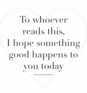 """A quote in black text on a plain white background. Quote reads """"To Whoever reads this, I hope something good happens to you today'. There is a thin heart in a grey outline surrounding the quote. quote is tagged by @myillnessmythoughts"""