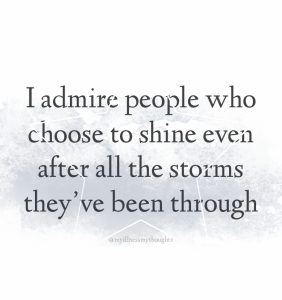 """A quote in black text on a plain white background. Quote reads """"I admire people who choose to shine even after all the storms they've been through'. The plain background has grey storm clouds and a star."""