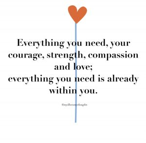 Everything you need, your courage, strength, compassion and love; everything you need is already within you