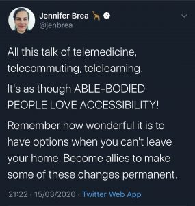 "Cover-19 ""All this talk of telemedicine, telecommuting, tele learning. It's as though ABLE-BODIE PEOPLE LOVE ACCESSIBILITY. - Jen Brea"