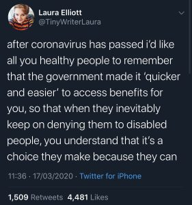 "Covid-19 ""After Coronavirus has passed i'd like all you healthy people to remember that the government made it 'quicker and easier' to access benefits for you, so that when the inevitably keep on denying them to disabled people, you understand that it's a choice they make because they can"