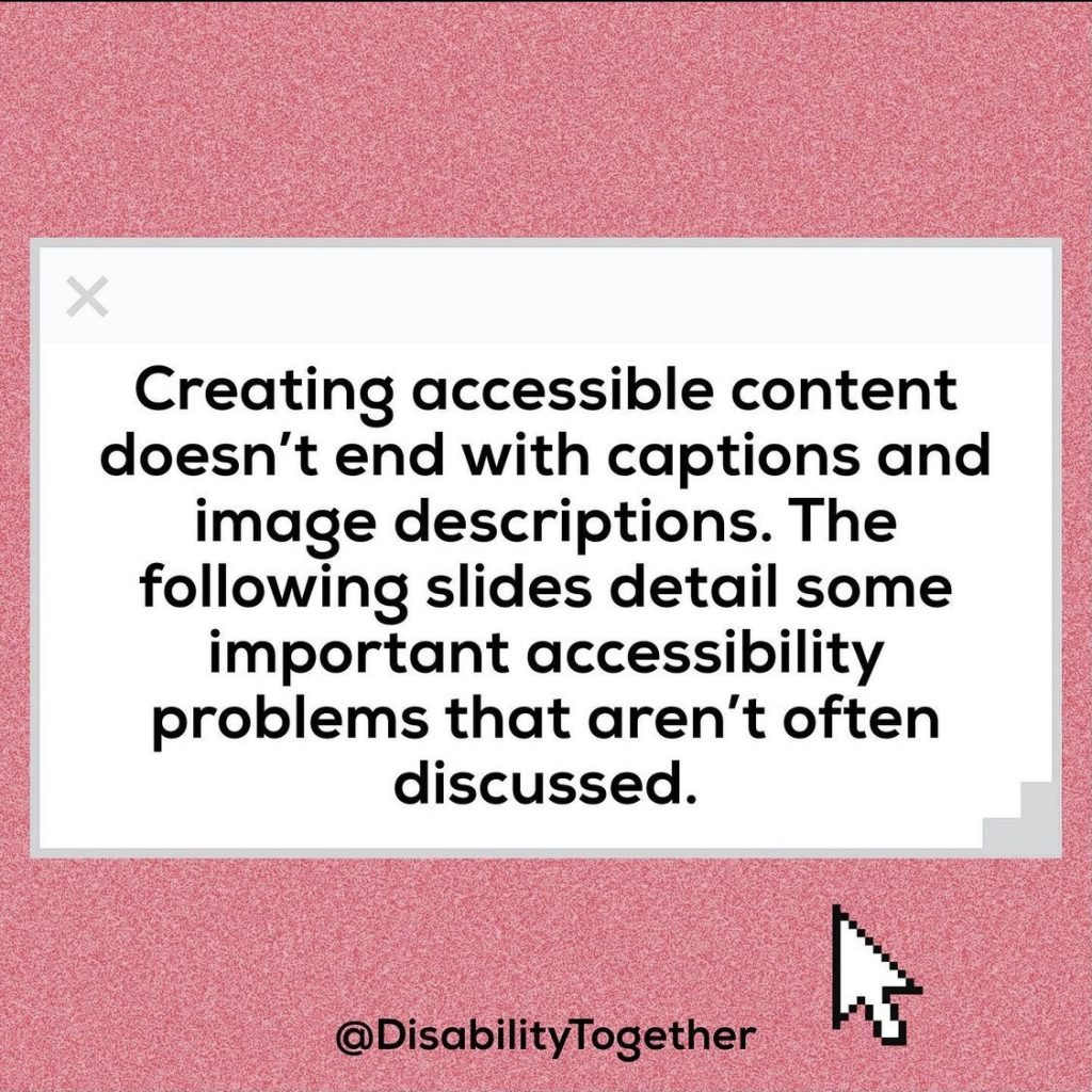 "Accessible Content Guide. Pink background with a middle section which is white with black text: ""Creating accessible content doesn't end with captions and image descriptions. The Following slides detail spree important accessibility problems that aren't often discussed."""