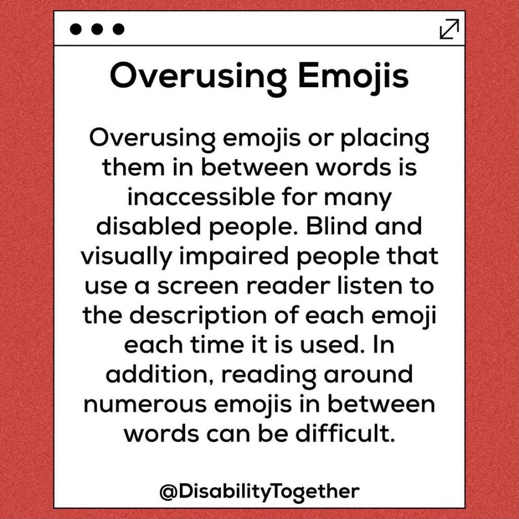 "Red background with a white inner box and black text. Heading ""Overusing Emojis"". ""Overusing emojis or placing them in between words in inaccessible for many disabled people. Blind and visually impaired people that use a screen reader listen to the description of each emoji each time it is used. In addition, reading around numerous emojis in between words can be difficult."""