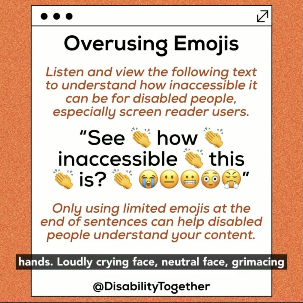 "Accessible Content Guide: Orange background with white box in centre and black text on top. Heading: Overusing Emojis"". The following is an example of how inaccessible it can be for disable people, especially screen reader users. Only using limited emojis at the end of sentences can help disabled people understand your content."""