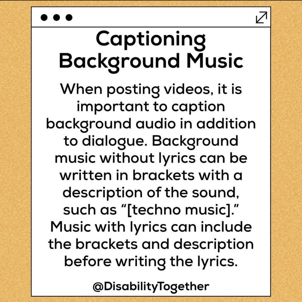 "Accessible Content guide. Yellow background, with white centre and black text. Heading ""Captioning background music"". Text body""When posting videos it is important to caption background audio in addition to dialogue. Background music without lyrics can be written in brackets with a description of the sound. Such as [techno music]. Music with lyrics can include the brackets and description before writing the lyrics."