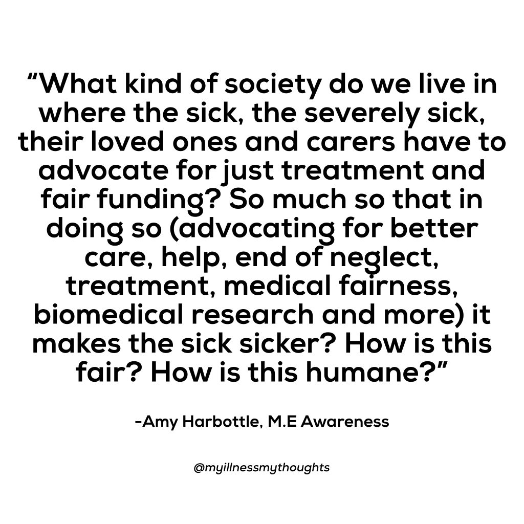 """M.E Awareness Month """"What kind of society do we live in where the sick, the severely sick, their loved ones and carers have to advocate for just treatment and fair funding? So much so that in doing so (advocating for better care, help, end of neglect, treatment, medical fairness, biomedical research and more) it makes the sick sicker? How is this fair? How is this humane?"""" Amy Harbottle M.E Awareness"""
